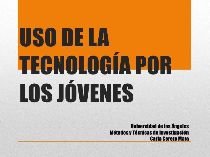 USO DE LATECNOLOGÍA PORLOS JÓVENES                 Universidad de los Ángeles        Métodos y Técnicas de Investigación  ...