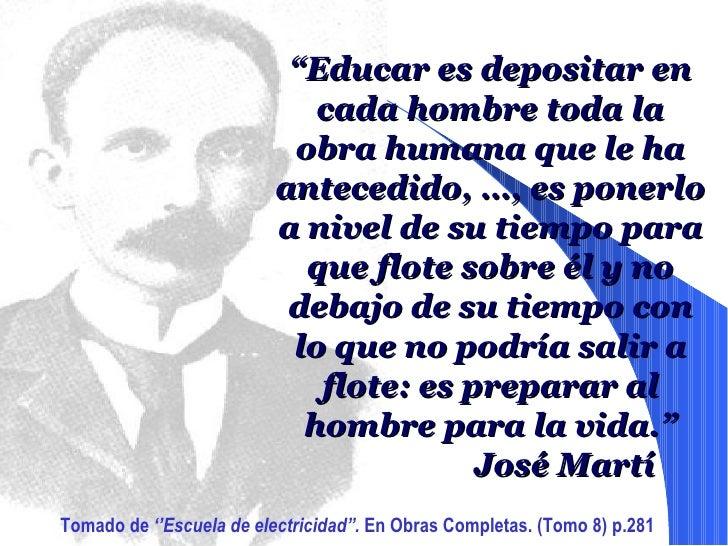 """"""" Educar es depositar en cada hombre toda la obra humana que le ha antecedido, …, es ponerlo a nivel de su tiempo para que..."""