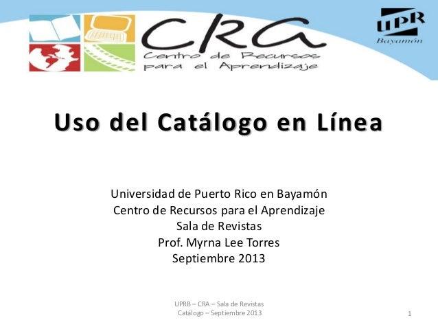 Uso del Catálogo en Línea Universidad de Puerto Rico en Bayamón Centro de Recursos para el Aprendizaje Sala de Revistas Pr...