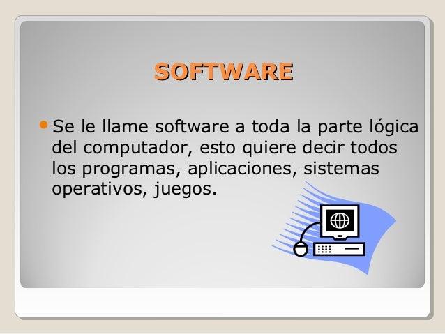 SOFTWARESe  le llame software a toda la parte lógica del computador, esto quiere decir todos los programas, aplicaciones,...
