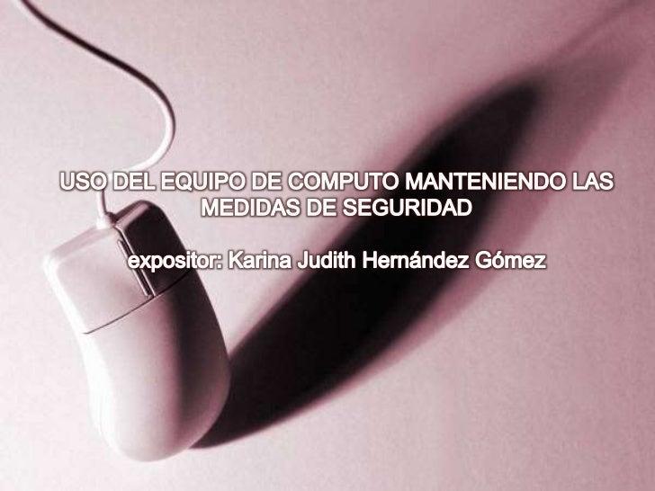 USO DEL EQUIPO DE COMPUTO MANTENIENDO LAS MEDIDAS DE SEGURIDADexpositor: Karina Judith Hernández Gómez <br />