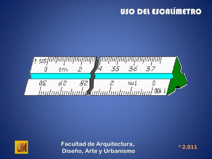 USO DEL ESCALÍMETROFacultad de Arquitectura,        ©                                     2.011Diseño, Arte y Urbanismo