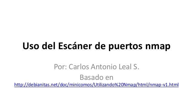 Uso del Escáner de puertos nmap                 Por: Carlos Antonio Leal S.                         Basado enhttp://debian...