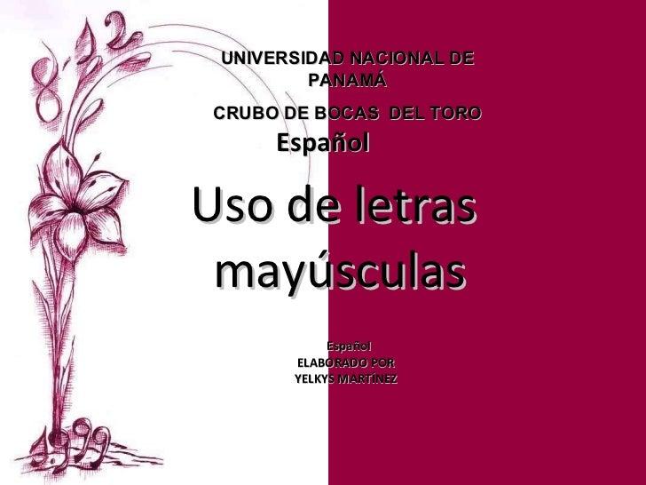 Uso de letras  mayúsculas Español ELABORADO POR  YELKYS MARTÍNEZ  UNIVERSIDAD NACIONAL DE  PANAMÁ  CRUBO DE BOCAS  DEL TOR...