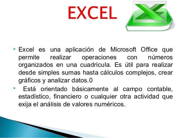  Excel es una aplicación de Microsoft Office que permite realizar operaciones con números organizados en una cuadrícula. ...