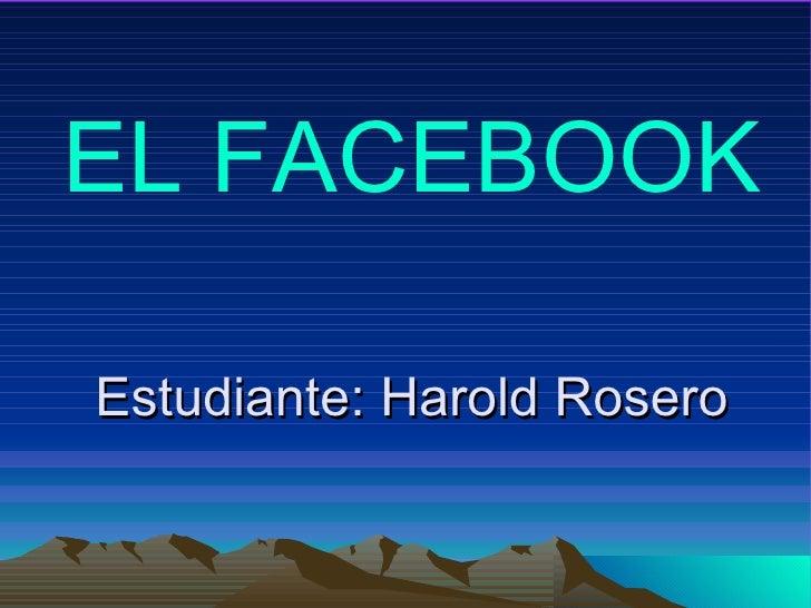 Estudiante: Harold Rosero EL FACEBOOK