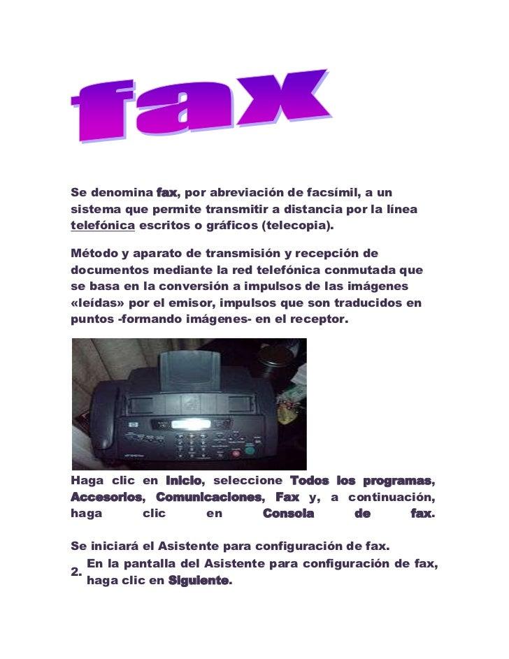 Se denomina fax, por abreviación de facsímil, a un sistema que permite transmitir a distancia por la línea telefónica escr...