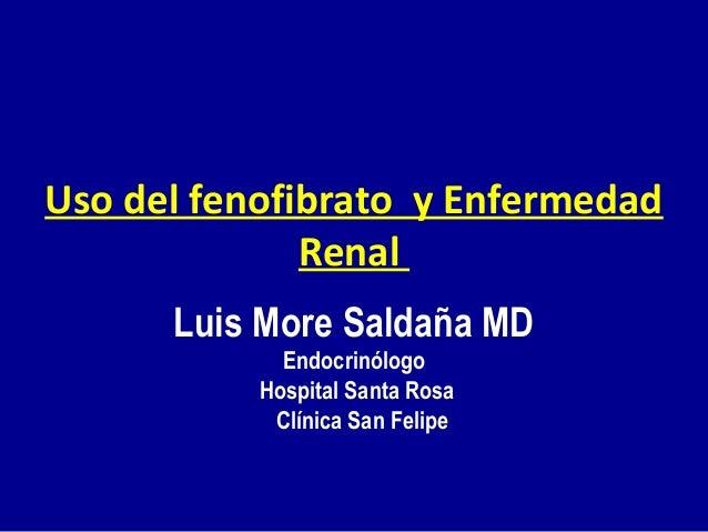 Uso del fenofibrato y Enfermedad Renal Luis More Saldaña MD Endocrinólogo Hospital Santa Rosa Clínica San Felipe