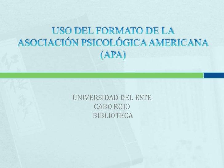 USO DEL FORMATO DE LA ASOCIACIÓN PSICOLÓGICA AMERICANA(APA)<br />UNIVERSIDAD DEL ESTE<br />CABO ROJO<br /> BIBLIOTECA<br />