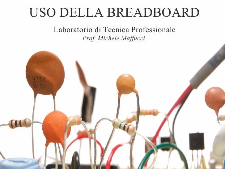 USO DELLA BREADBOARD   Laboratorio di Tecnica Professionale           Prof. Michele Maffucci