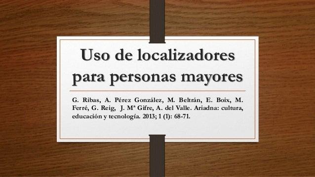 Uso de localizadores para personas mayores G. Ribas, A. Pérez González, M. Beltrán, E. Boix, M. Ferré, G. Reig, J. Mª Gifr...