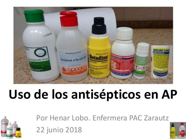 Uso de los antisépticos en AP Por Henar Lobo. Enfermera PAC Zarautz 22 junio 2018