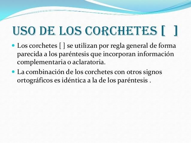 USO DE LOS CORCHETES [ ] Los corchetes [ ] se utilizan por regla general de forma  parecida a los paréntesis que incorpor...
