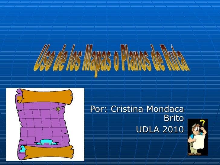 Por: Cristina Mondaca Brito UDLA 2010 Uso de los Mapas o Planos de Ruta