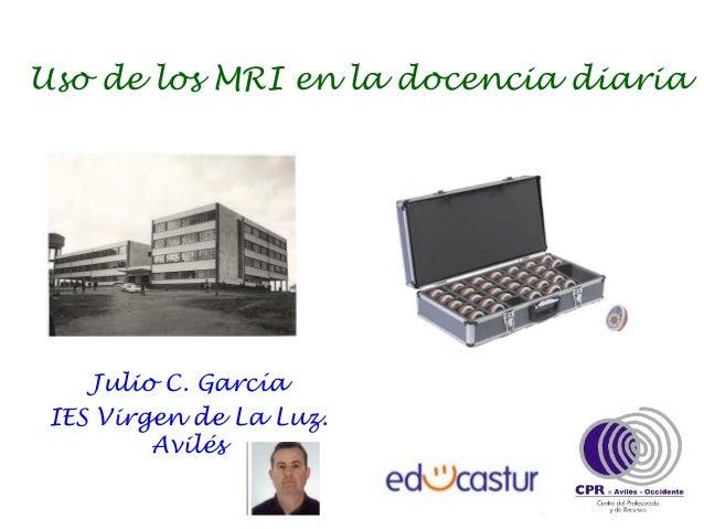 Uso de los MRI en la docencia diaria    Julio C. García IES Virgen de La Luz.         Avilés