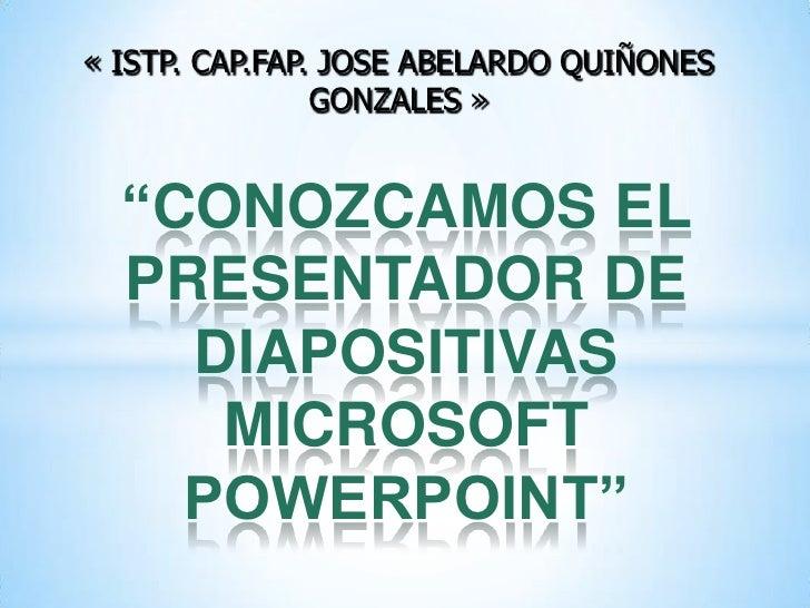 """« ISTP. CAP.FAP. JOSE ABELARDO QUIÑONES GONZALES »<br />""""CONOZCAMOS EL PRESENTADOR DE DIAPOSITIVAS MICROSOFT POWERPOINT""""<b..."""