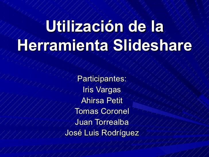 Utilización de la Herramienta Slideshare Participantes: Iris Vargas Ahirsa Petit Tomas Coronel Juan Torrealba José Luis Ro...