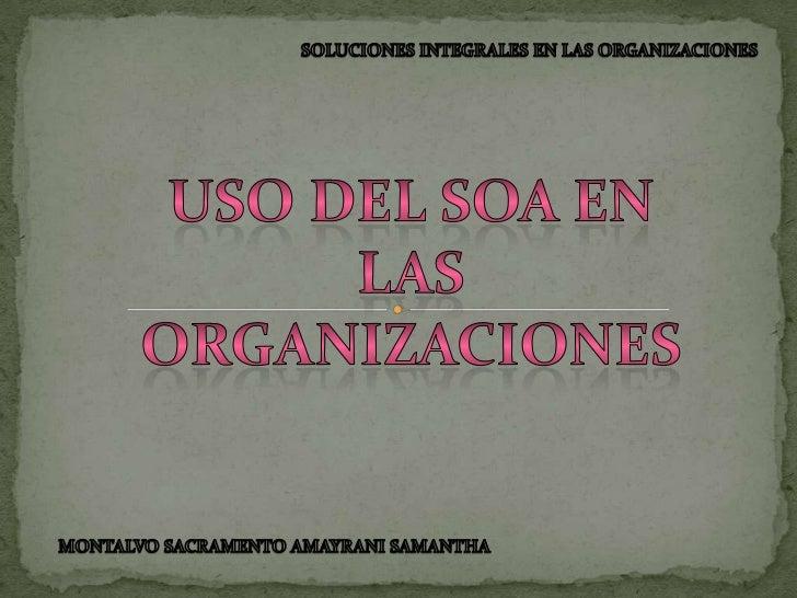 SOLUCIONES INTEGRALES EN LAS ORGANIZACIONES<br />USO DEL SOA EN <br />LAS ORGANIZACIONES<br />MONTALVO SACRAMENTO AMAYRANI...