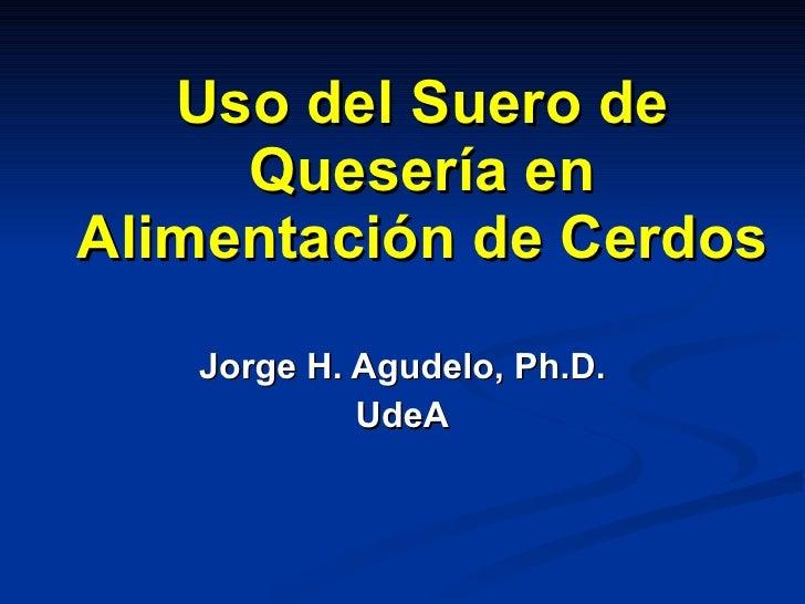 Uso del Suero de Quesería en Alimentación de Cerdos Jorge H. Agudelo, Ph.D. UdeA