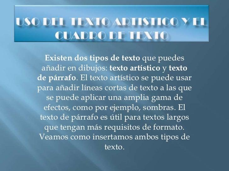 USO DEL TEXTO ARTISTICO Y EL CUADRO DE TEXTO<br />Existen dos tipos de textoque puedes añadir en dibujos:texto artístico...