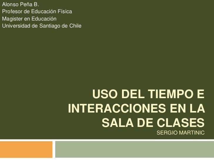 Uso del tiempo e interacciones en la sala de clasesSergio Martinic<br />Alonso Peña B.<br />Profesor de Educación Física  ...