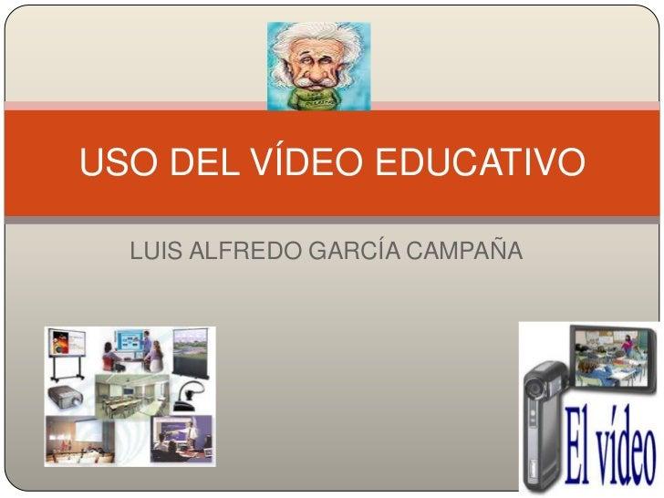 USO DEL VÍDEO EDUCATIVO  LUIS ALFREDO GARCÍA CAMPAÑA