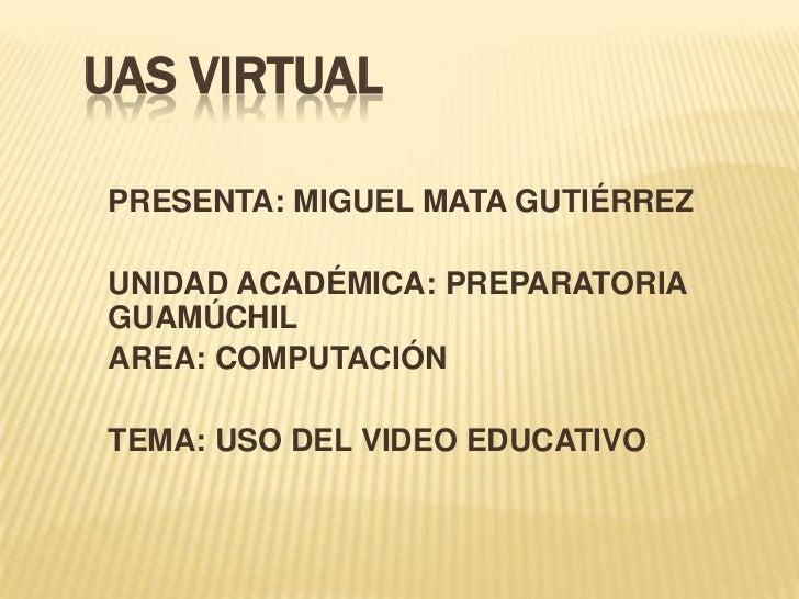 UAS VIRTUAL<br />PRESENTA: MIGUEL MATA GUTIÉRREZ<br />UNIDAD ACADÉMICA: PREPARATORIA GUAMÚCHIL<br />AREA: COMPUTACIÓN<br /...