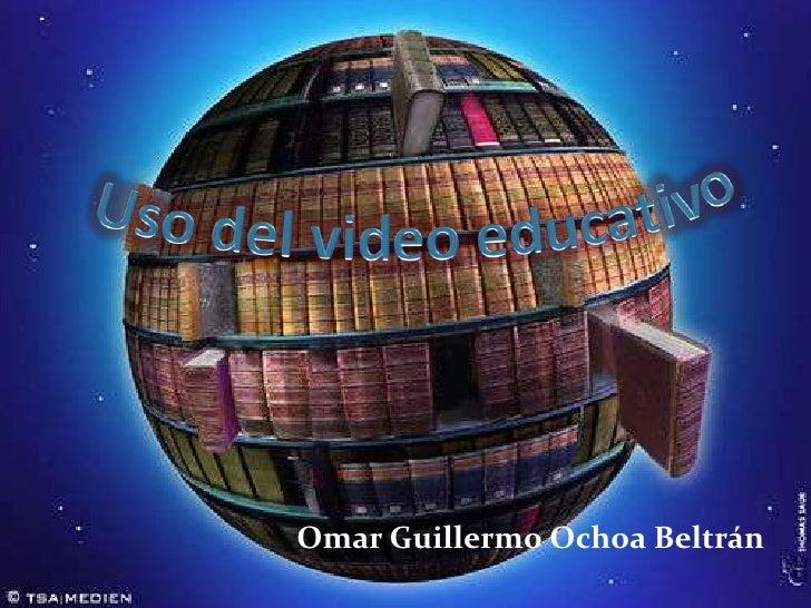 Uso del video educativo<br />Omar Guillermo Ochoa Beltrán<br />