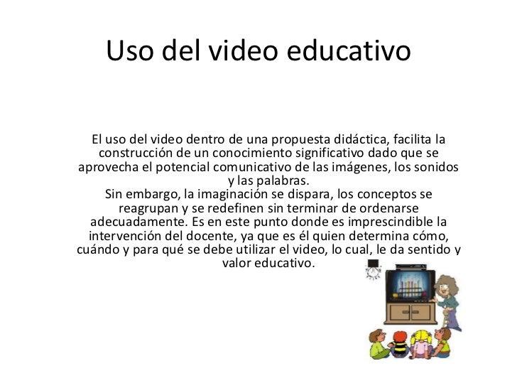 Uso del video educativo<br />El uso del video dentro de una propuesta didáctica, facilita la construcción de un conocimien...