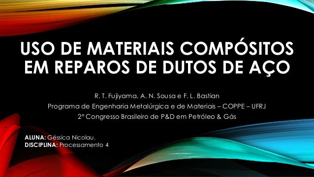 USO DE MATERIAIS COMPÓSITOS EM REPAROS DE DUTOS DE AÇO R. T. Fujiyama, A. N. Sousa e F. L. Bastian Programa de Engenharia ...