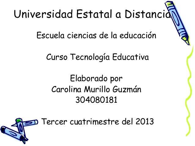 Universidad Estatal a Distancia Escuela ciencias de la educación Curso Tecnología Educativa Elaborado por Carolina Murillo...