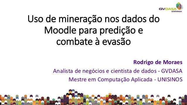 Uso de mineração nos dados do Moodle para predição e combate à evasão Rodrigo de Moraes Analista de negócios e cientista d...