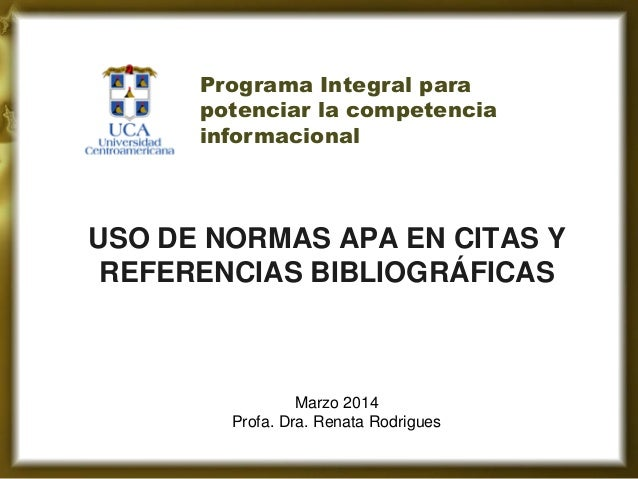 USO DE NORMAS APA EN CITAS Y REFERENCIAS BIBLIOGRÁFICAS  Marzo 2014  Profa. Dra. Renata Rodrigues  Programa Integral para ...