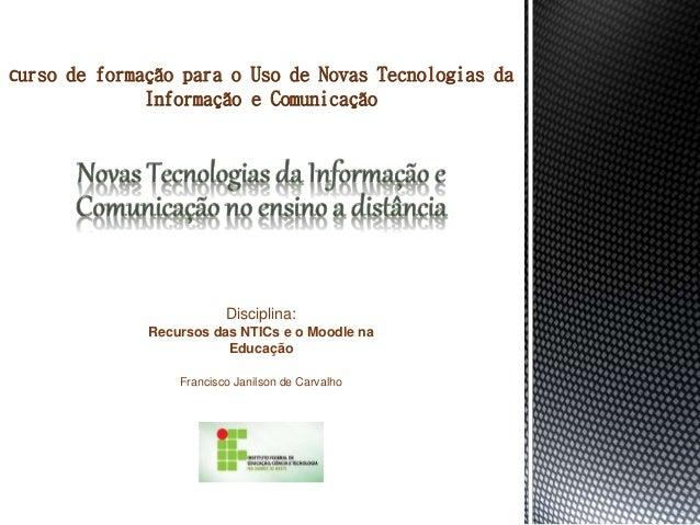 Disciplina: Recursos das NTICs e o Moodle na Educação Francisco Janilson de Carvalho Curso de formação para o Uso de Novas...