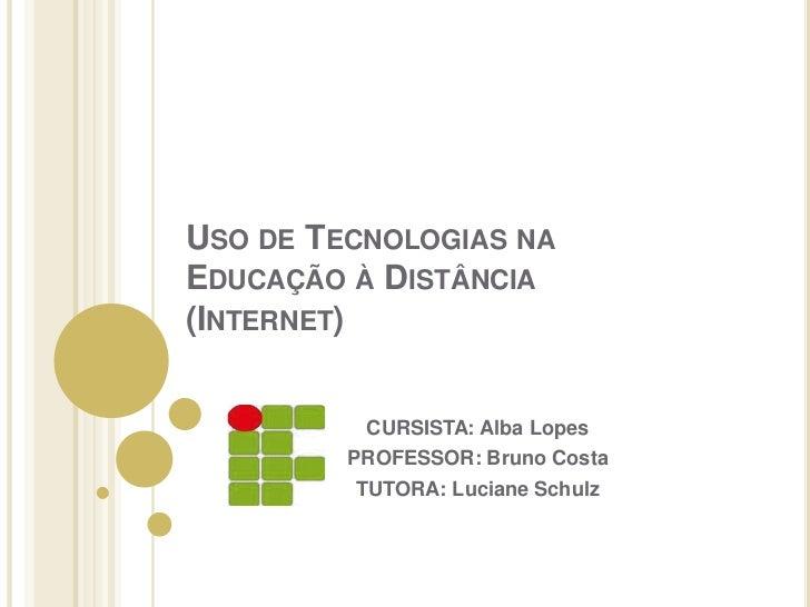 Uso de Tecnologias na Educação à Distância (Internet)<br />CURSISTA: Alba Lopes<br />PROFESSOR: Bruno Costa <br />TUTORA: ...