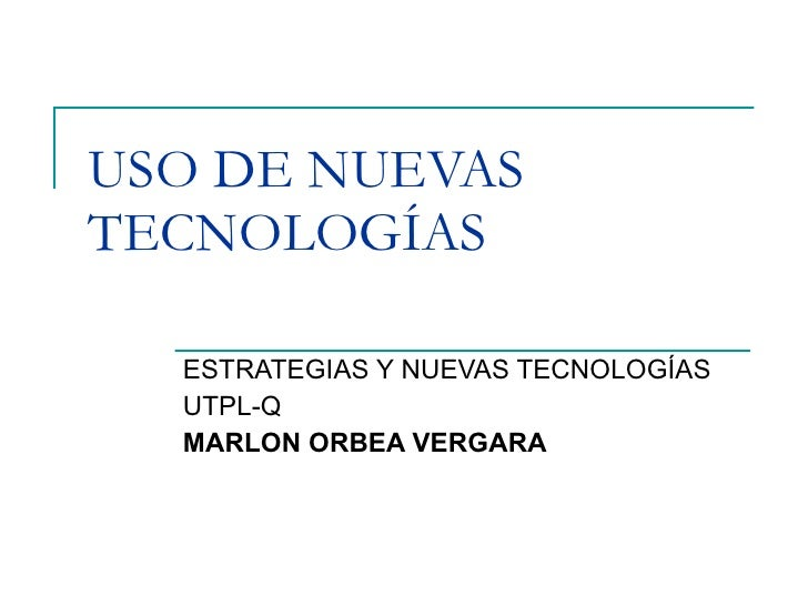 USO DE NUEVAS TECNOLOGÍAS    ESTRATEGIAS Y NUEVAS TECNOLOGÍAS   UTPL-Q   MARLON ORBEA VERGARA