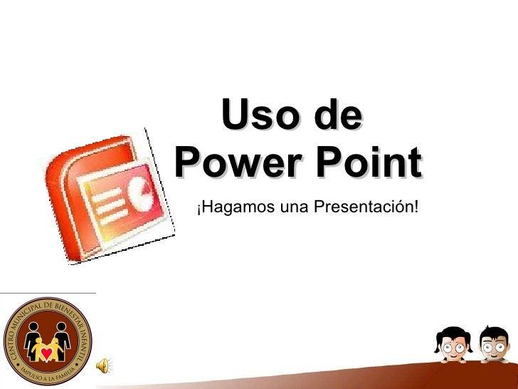 Uso de  Power Point ¡ Hagamos una Presentación!
