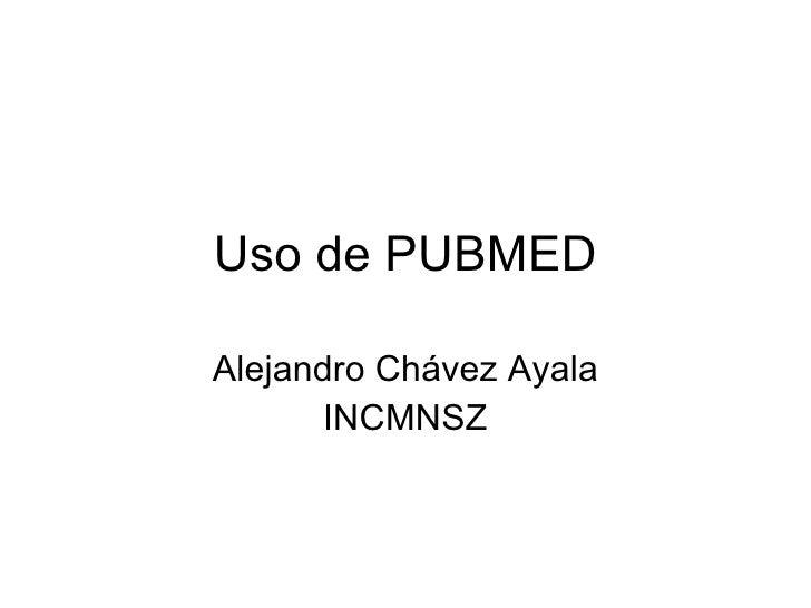 Uso de PUBMED Alejandro Chávez Ayala INCMNSZ