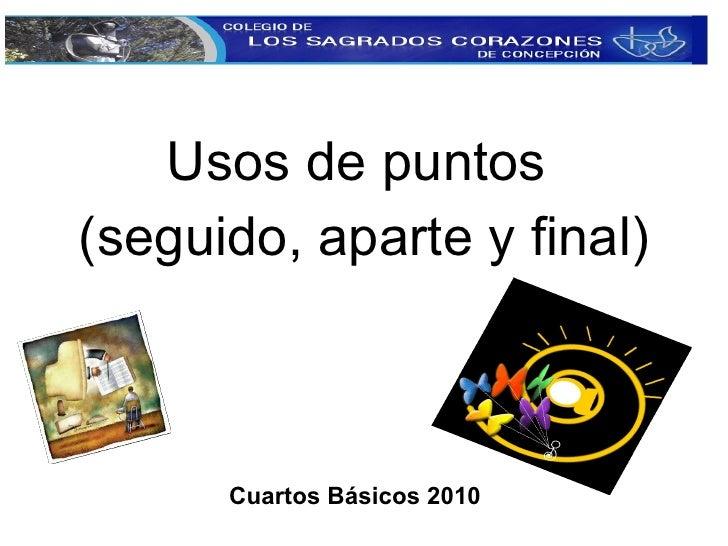 <ul><li>Usos de puntos  </li></ul><ul><li>(seguido, aparte y final) </li></ul>Cuartos Básicos 2010