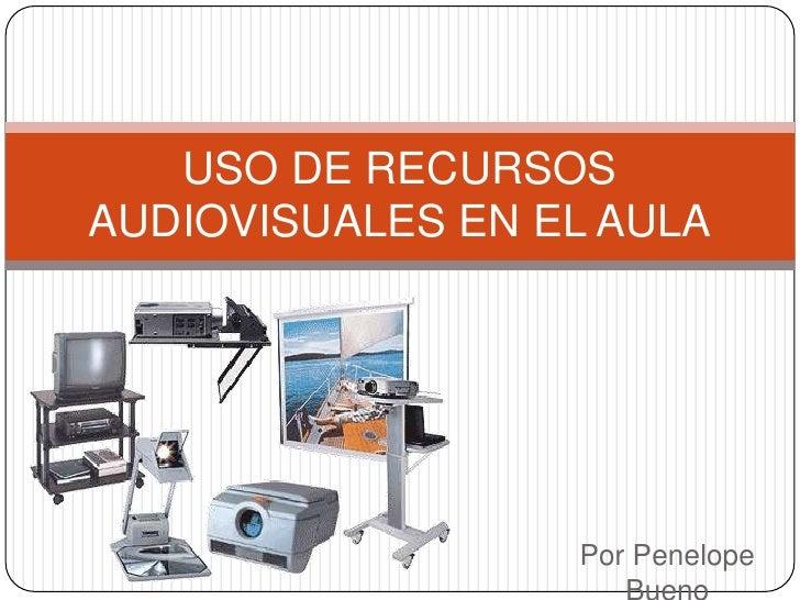 Por Penelope Bueno<br />USO DE RECURSOS AUDIOVISUALES EN EL AULA<br />