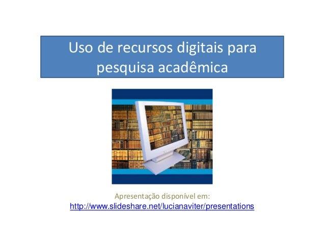 Uso de recursos digitais para pesquisa acadêmica Apresentação disponível em: http://www.slideshare.net/lucianaviter/presen...