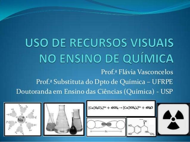 Prof.ª Flávia Vasconcelos Prof.ª Substituta do Dpto de Química – UFRPE Doutoranda em Ensino das Ciências (Química) - USP