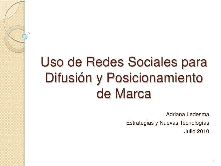 Uso de Redes Sociales para Difusión y Posicionamiento de Marca<br />Adriana Ledesma<br />Estrategias y Nuevas Tecnologías<...