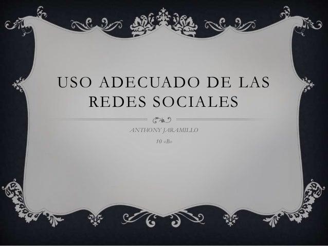 USO ADECUADO DE LAS REDES SOCIALES ANTHONY JARAMILLO 10 «B»