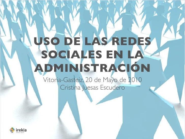 USO DE LAS REDES  SOCIALES EN LA ADMINISTRACIÓN  Vitoria-Gasteiz, 20 de Mayo de 2010         Cristina Juesas Escudero