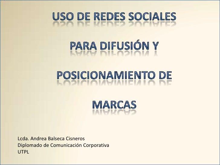 USO DE REDES SOCIALES <br />PARA DIFUSIÓN Y <br />POSICIONAMIENTO DE <br />MARCAS<br />Lcda. Andrea Balseca Cisneros<br />...