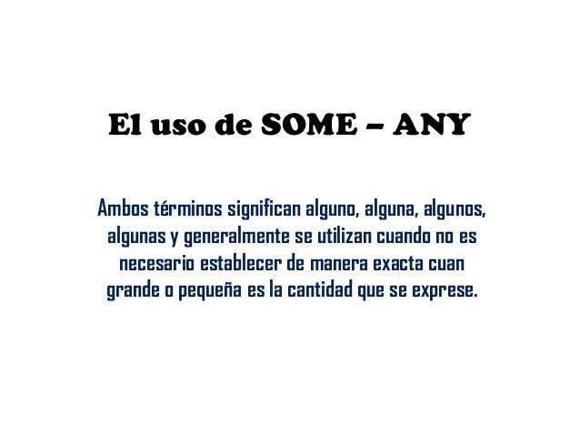 El uso de SOME – ANY Ambos términos significan alguno, alguna, algunos, algunas y generalmente se utilizan cuando no es ne...