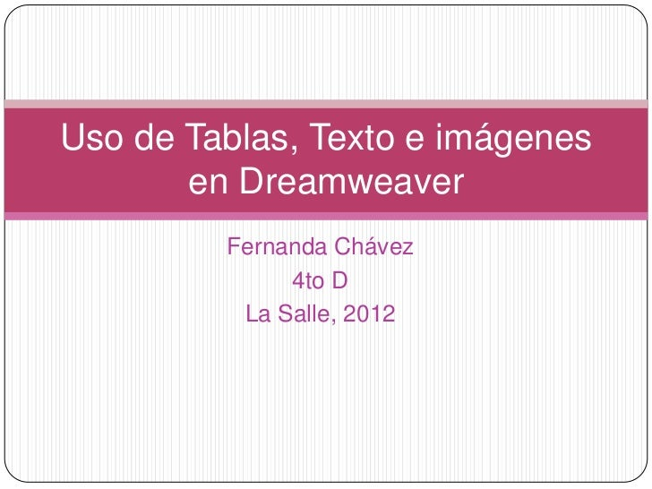 Uso de Tablas, Texto e imágenes       en Dreamweaver         Fernanda Chávez              4to D          La Salle, 2012