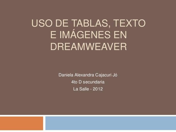USO DE TABLAS, TEXTO   E IMÁGENES EN   DREAMWEAVER    Daniela Alexandra Cajacuri Jó          4to D secundaria           La...