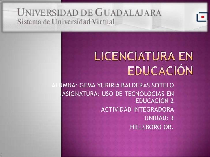 ALUMNA: GEMA YURIRIA BALDERAS SOTELO   ASIGNATURA: USO DE TECNOLOGIAS EN                          EDUCACION 2             ...